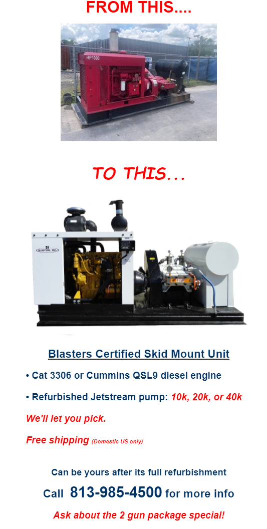 Blasters, Inc. Over 45 Years of Design, Innovation, and Engineering FROM THIS.... TO THIS... Blasters Certified Skid Mount Unit • Cat 3306 or Cummins QSL9 diesel engine • Refurbished Jetstream pump: 10k, 20k, or 40k We'll let you pick. Free shipping (Domestic US only) Can be yours after its full refurbishment Call 813-985-4500 for more info Ask about the 2 gun package special! Visit Blasters.net Waterblast / Hydroblast Specialists As a manufacturer of all types of waterblasting equipment, Blasters, Inc. can help you with any of your project needs. With over 42 years of experience and knowledge in the industry, we can support you with the right equipment, parts, accessories, and tools for your success. Check out our product lines and let us know what we can do for you: